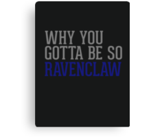 Why You Gotta Be So RAVENCLAW Canvas Print