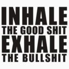 Inhale The Good Shit Exhale The Bullshit by dtdream
