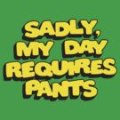 Saddly My Day Requires Pants by BUB THE ZOMBIE