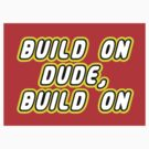 BUILD ON DUDE, BUILD ON by Customize My Minifig by ChilleeW