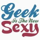 Geek Is The New Sexy by GeekShirtsHQ