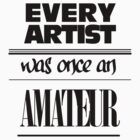 Every Artist Was Once An Amateur by krisyoungboss
