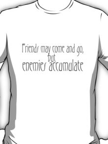 Friends may come and go, but enemies accumulate. T-Shirt