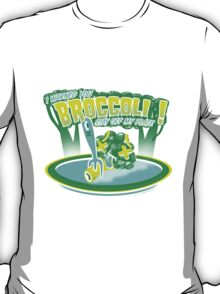 I WARNED YOU BROCCOLI STAY OFF MY PLATE!! T-Shirt