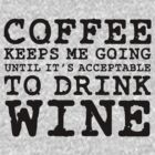 Coffee Keeps Me Going Until It's Acceptable To Drink Wine #1 by CalumCJL