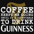 Coffee Keeps Me Going Until It's Acceptable To Drink Guinness #2 by CalumCJL