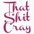 That Shit Cray (Pink) by ASdesigns