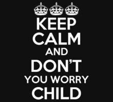 KEEP CALM AND DONT YOU WORRY CHILD by alexcool