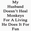 My Husband Doesn't Heal Monkeys For A Living He Does It For Fun by supernova23