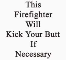 This Firefighter Will Kick Your Butt If Necessary  by supernova23