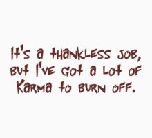 It's a thankless job, but I've got alot of karma to burn off by SlubberBub