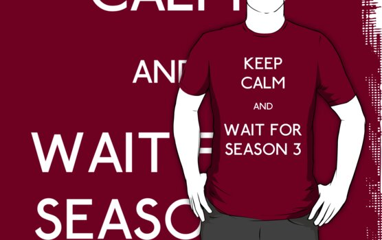 Keep Calm and Wait For Season 3 by rexannakay