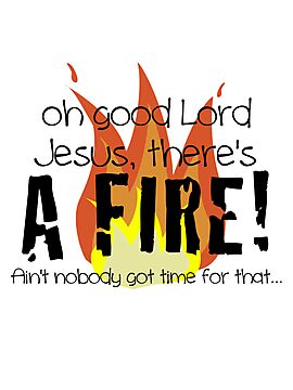Oh good Lord Jesus, there's a fire! Ain't nobody got time for that... t-shirt by robbclarke