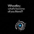 Wheatley, what's become of you friend? by Ryan Perkins