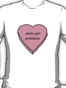 i got white girl problems T-Shirt