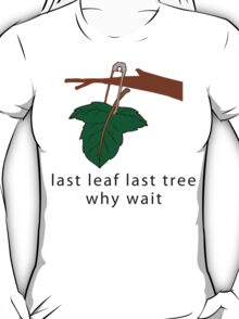 """Earth Day Save The Trees """"Last Leaf Last Tree - Why Wait"""" T-Shirt"""