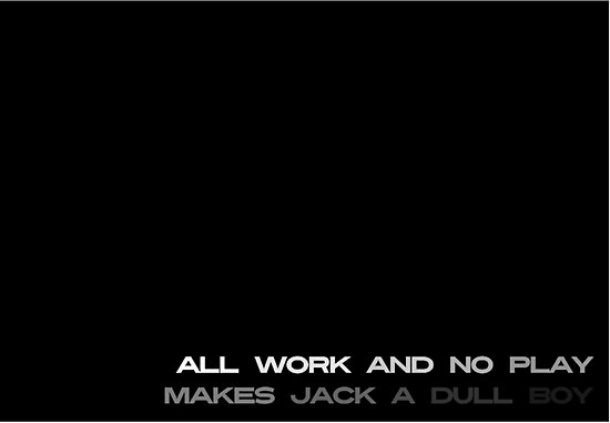 All Work and No Play Makes Jack A Dull Boy by Vana Shipton