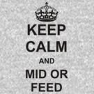 Keep Calm and Mid Or Feed by BrotherDeus