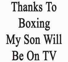 Thanks To Boxing My Son Will Be On TV by supernova23