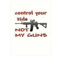 CONTROL YOUR KIDS NOT MY GUNS Art Print