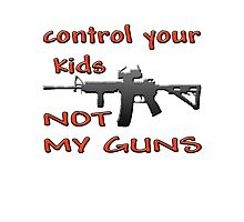 CONTROL YOUR KIDS NOT MY GUNS Photographic Print