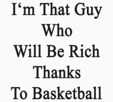 I'm That Guy Who Will Be Rich Thanks To Basketball by supernova23