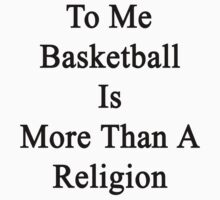 To Me Basketball Is More Than A Religion by supernova23