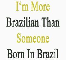 I'm More Brazilian Than Someone Born In Brazil by supernova23