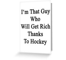 I'm That Guy Who Will Get Rich Thanks To Hockey Greeting Card