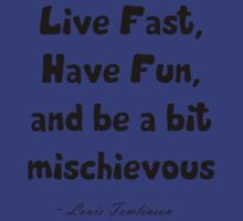 Live Fast, Have fun, and be a bit mischievous.  by alyg1d