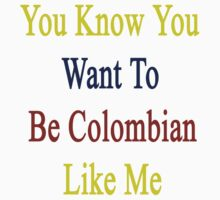 You Know You Want To Be Colombian Like Me by supernova23