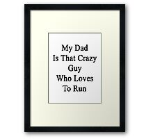 My Dad Is That Crazy Guy Who Loves To Run Framed Print