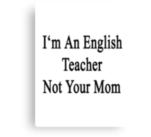 I'm An English Teacher Not Your Mom Canvas Print