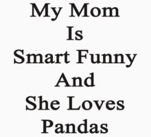 My Mom Is Smart Funny And She Loves Pandas by supernova23