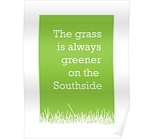 The grass is always greener on the Southside. Poster