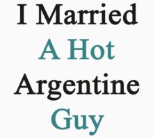 I Married A Hot Argentine Guy by supernova23
