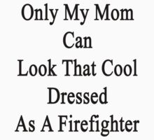 Only My Mom Can Look That Cool Dressed As A Firefighter by supernova23