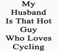 My Husband Is That Hot Guy Who Loves Cycling by supernova23