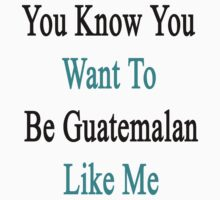 You Know You Want To Be Guatemalan Like Me by supernova23