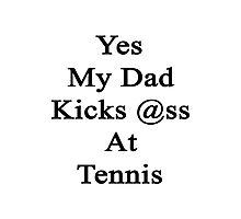 Yes My Dad Kicks Ass At Tennis Photographic Print