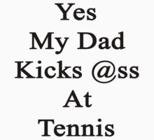 Yes My Dad Kicks Ass At Tennis by supernova23