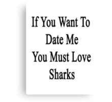 If You Want To Date Me You Must Love Sharks Canvas Print