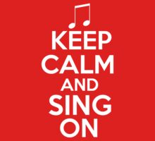 Keep Calm and Sing On by shakeoutfitters
