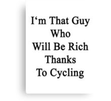 I'm That Guy Who Will Be Rich Thanks To Cycling Canvas Print