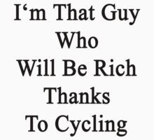 I'm That Guy Who Will Be Rich Thanks To Cycling by supernova23