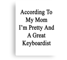 According To My Mom I'm Pretty And A Great Keyboardist Canvas Print