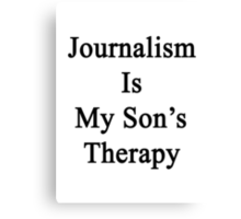 Journalism Is My Son's Therapy Canvas Print