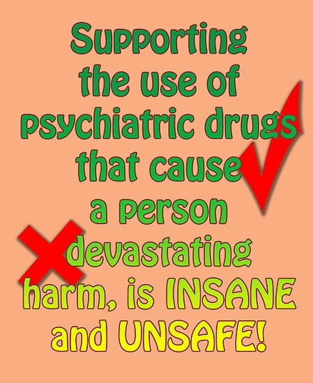 Supporting the use of psychiatric drugs that cause a person devastating harm, is INSANE and UNSAFE! by Initially NO