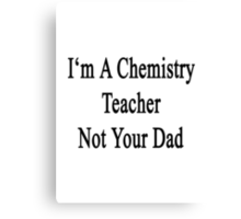 I'm A Chemistry Teacher Not Your Dad Canvas Print