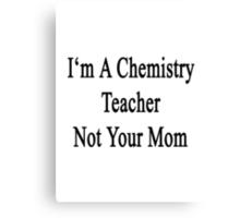 I'm A Chemistry Teacher Not Your Mom Canvas Print